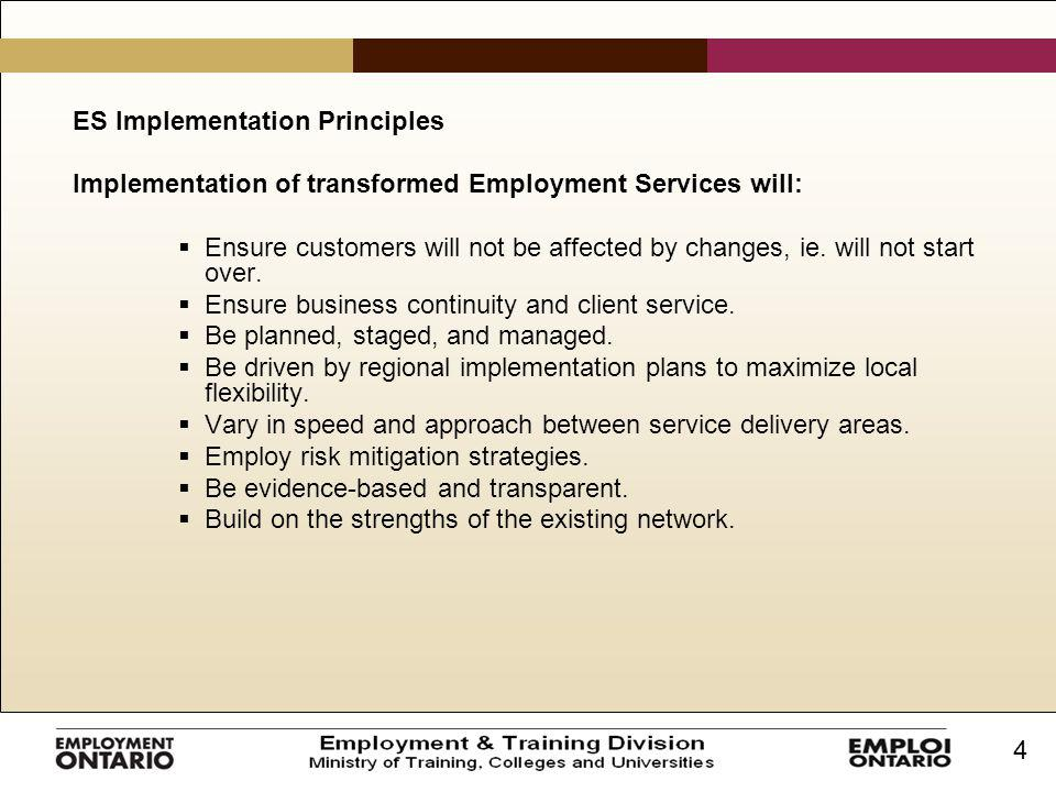 4 ES Implementation Principles Implementation of transformed Employment Services will:  Ensure customers will not be affected by changes, ie. will no