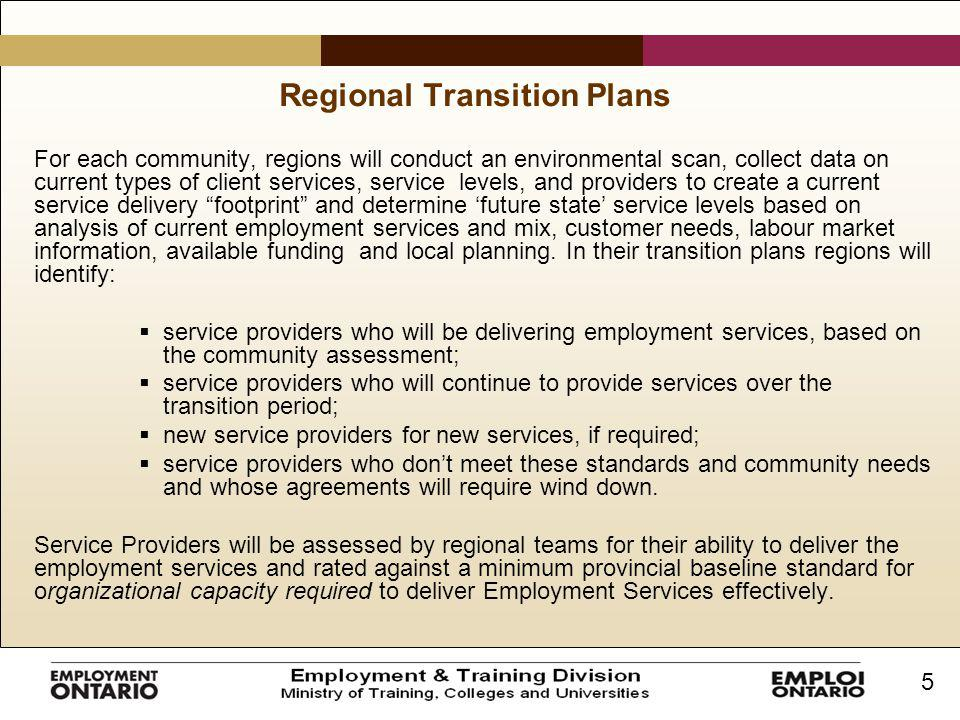 5 Regional Transition Plans For each community, regions will conduct an environmental scan, collect data on current types of client services, service levels, and providers to create a current service delivery footprint and determine 'future state' service levels based on analysis of current employment services and mix, customer needs, labour market information, available funding and local planning.