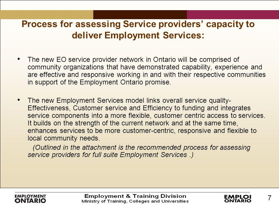 7 Process for assessing Service providers' capacity to deliver Employment Services: The new EO service provider network in Ontario will be comprised of community organizations that have demonstrated capability, experience and are effective and responsive working in and with their respective communities in support of the Employment Ontario promise.