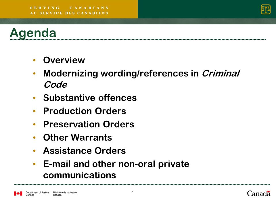 S E R V I N G C A N A D I A N S A U S E R V I C E D E S C A N A D I E N S 2 Agenda Overview Modernizing wording/references in Criminal Code Substantive offences Production Orders Preservation Orders Other Warrants Assistance Orders E-mail and other non-oral private communications