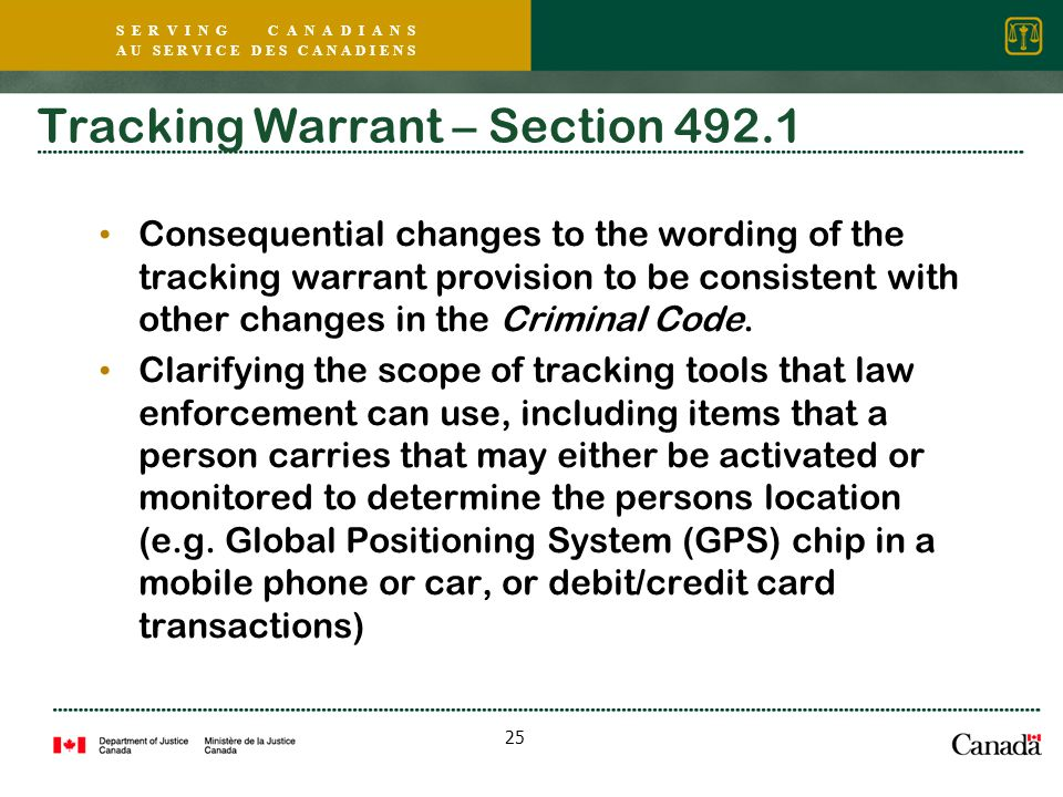 S E R V I N G C A N A D I A N S A U S E R V I C E D E S C A N A D I E N S 25 Tracking Warrant – Section 492.1 Consequential changes to the wording of the tracking warrant provision to be consistent with other changes in the Criminal Code.