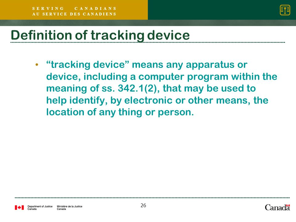 S E R V I N G C A N A D I A N S A U S E R V I C E D E S C A N A D I E N S 26 Definition of tracking device tracking device means any apparatus or device, including a computer program within the meaning of ss.