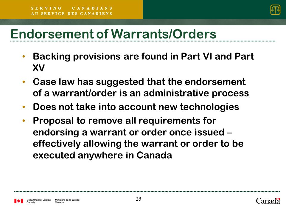 S E R V I N G C A N A D I A N S A U S E R V I C E D E S C A N A D I E N S 28 Endorsement of Warrants/Orders Backing provisions are found in Part VI and Part XV Case law has suggested that the endorsement of a warrant/order is an administrative process Does not take into account new technologies Proposal to remove all requirements for endorsing a warrant or order once issued – effectively allowing the warrant or order to be executed anywhere in Canada