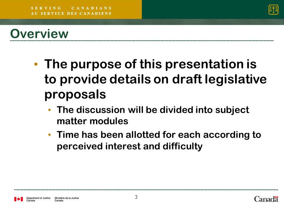 S E R V I N G C A N A D I A N S A U S E R V I C E D E S C A N A D I E N S 3 Overview The purpose of this presentation is to provide details on draft legislative proposals The discussion will be divided into subject matter modules Time has been allotted for each according to perceived interest and difficulty