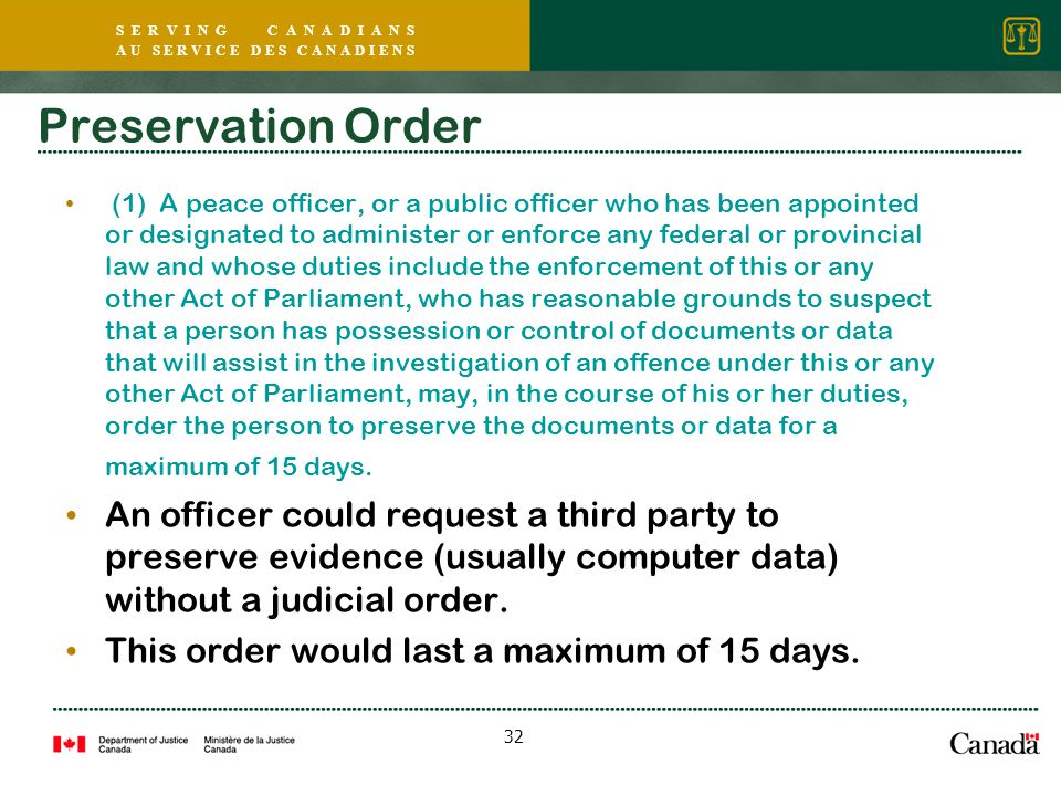 S E R V I N G C A N A D I A N S A U S E R V I C E D E S C A N A D I E N S 32 Preservation Order (1) A peace officer, or a public officer who has been appointed or designated to administer or enforce any federal or provincial law and whose duties include the enforcement of this or any other Act of Parliament, who has reasonable grounds to suspect that a person has possession or control of documents or data that will assist in the investigation of an offence under this or any other Act of Parliament, may, in the course of his or her duties, order the person to preserve the documents or data for a maximum of 15 days.