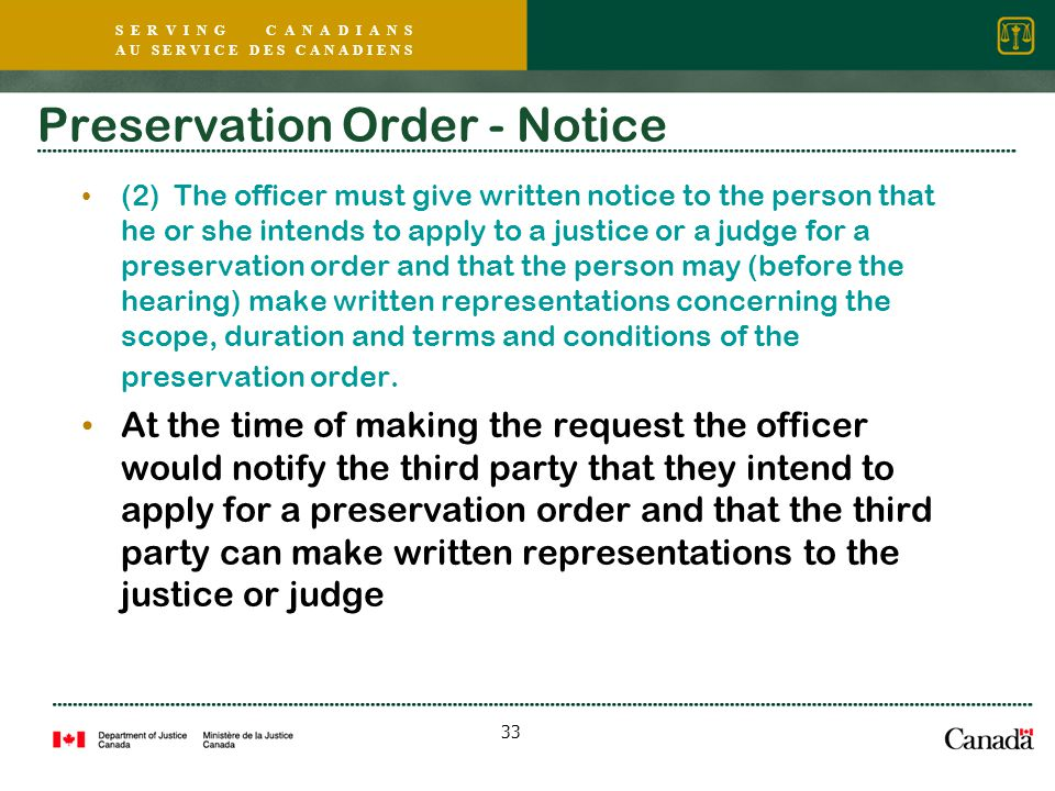 S E R V I N G C A N A D I A N S A U S E R V I C E D E S C A N A D I E N S 33 Preservation Order - Notice (2) The officer must give written notice to the person that he or she intends to apply to a justice or a judge for a preservation order and that the person may (before the hearing) make written representations concerning the scope, duration and terms and conditions of the preservation order.