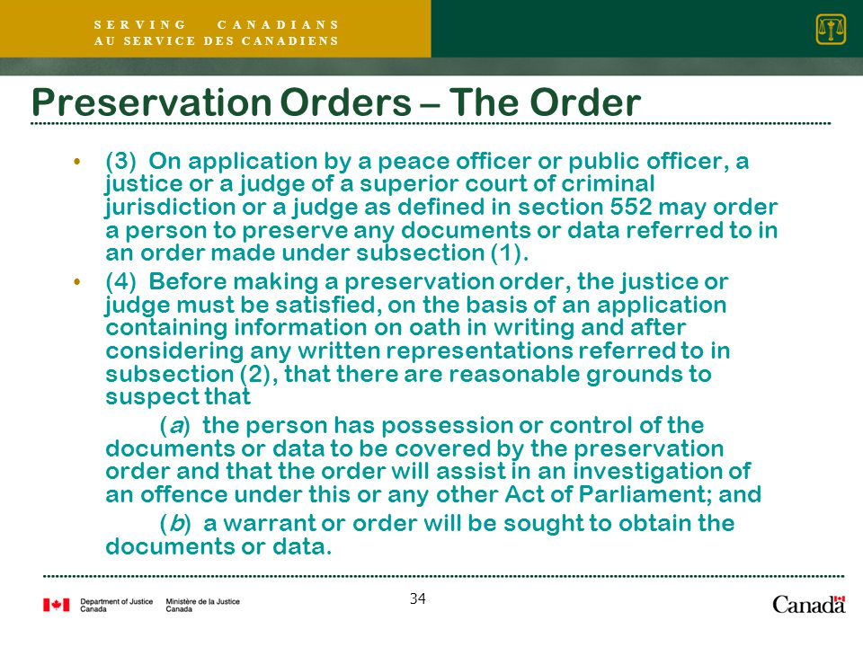 S E R V I N G C A N A D I A N S A U S E R V I C E D E S C A N A D I E N S 34 Preservation Orders – The Order (3) On application by a peace officer or public officer, a justice or a judge of a superior court of criminal jurisdiction or a judge as defined in section 552 may order a person to preserve any documents or data referred to in an order made under subsection (1).