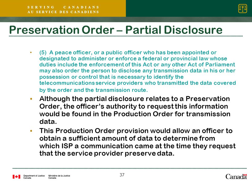 S E R V I N G C A N A D I A N S A U S E R V I C E D E S C A N A D I E N S 37 Preservation Order – Partial Disclosure (5) A peace officer, or a public officer who has been appointed or designated to administer or enforce a federal or provincial law whose duties include the enforcement of this Act or any other Act of Parliament may also order the person to disclose any transmission data in his or her possession or control that is necessary to identify the telecommunications service providers who transmitted the data covered by the order and the transmission route.
