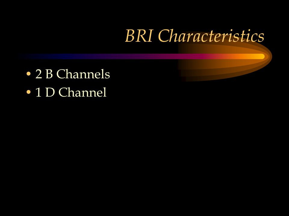 BRI Characteristics 2 B Channels 1 D Channel