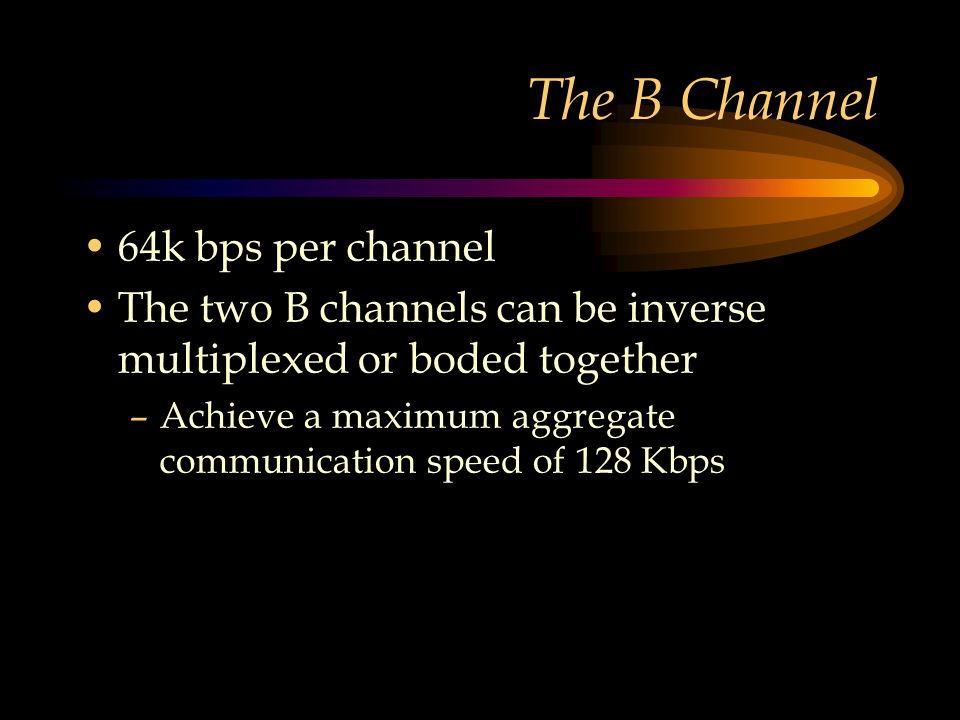 The B Channel 64k bps per channel The two B channels can be inverse multiplexed or boded together –Achieve a maximum aggregate communication speed of 128 Kbps
