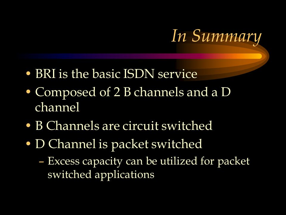 In Summary BRI is the basic ISDN service Composed of 2 B channels and a D channel B Channels are circuit switched D Channel is packet switched –Excess capacity can be utilized for packet switched applications