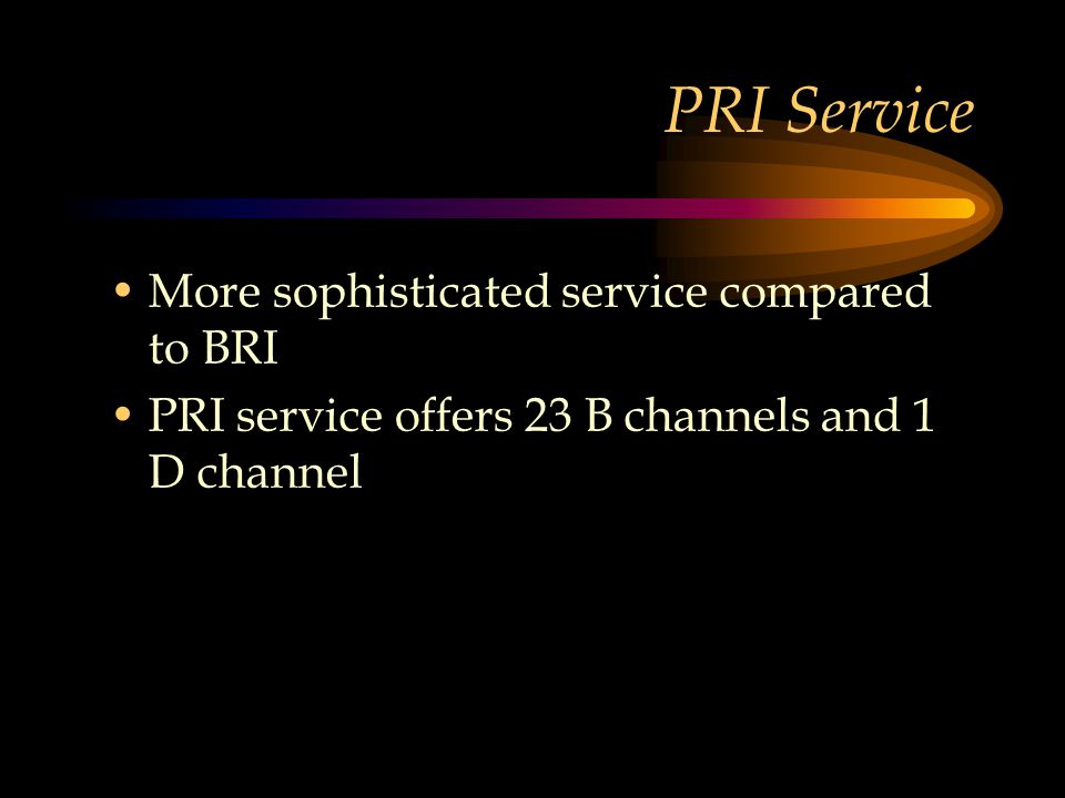 PRI Service More sophisticated service compared to BRI PRI service offers 23 B channels and 1 D channel