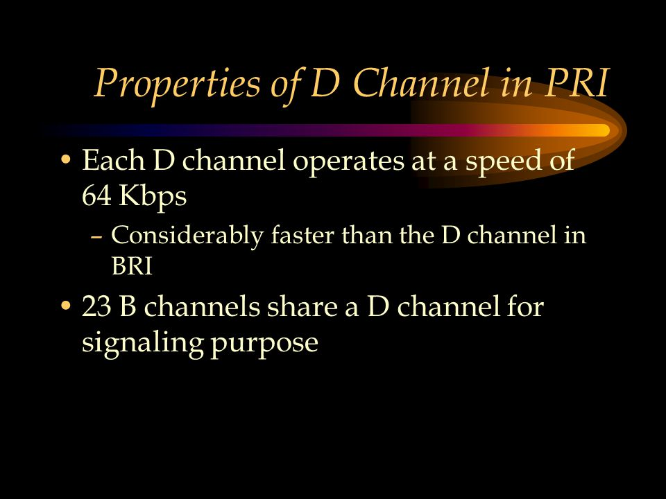 Properties of D Channel in PRI Each D channel operates at a speed of 64 Kbps –Considerably faster than the D channel in BRI 23 B channels share a D channel for signaling purpose
