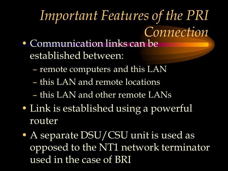 Important Features of the PRI Connection Communication links can be established between: –remote computers and this LAN –this LAN and remote locations –this LAN and other remote LANs Link is established using a powerful router A separate DSU/CSU unit is used as opposed to the NT1 network terminator used in the case of BRI