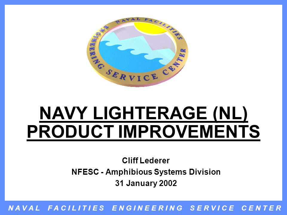 N A V A L F A C I L I T I E S E N G I N E E R I N G S E R V I C E C E N T E R NAVY LIGHTERAGE (NL) PRODUCT IMPROVEMENTS Cliff Lederer NFESC - Amphibious Systems Division 31 January 2002