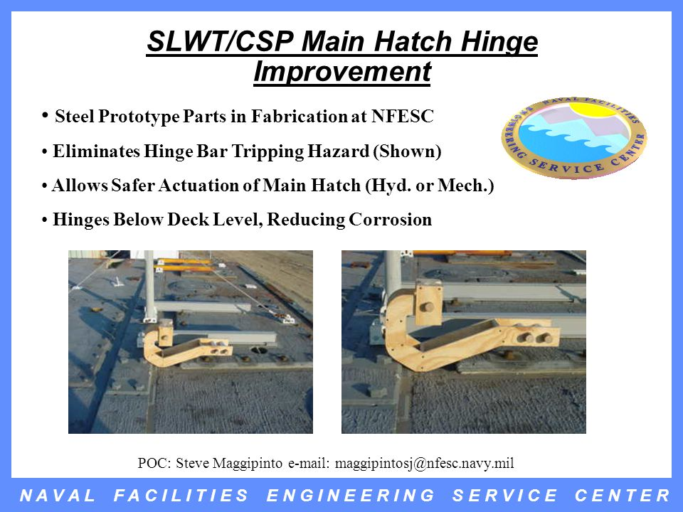 N A V A L F A C I L I T I E S E N G I N E E R I N G S E R V I C E C E N T E R SLWT/CSP Main Hatch Hinge Improvement Steel Prototype Parts in Fabrication at NFESC Eliminates Hinge Bar Tripping Hazard (Shown) Allows Safer Actuation of Main Hatch (Hyd.