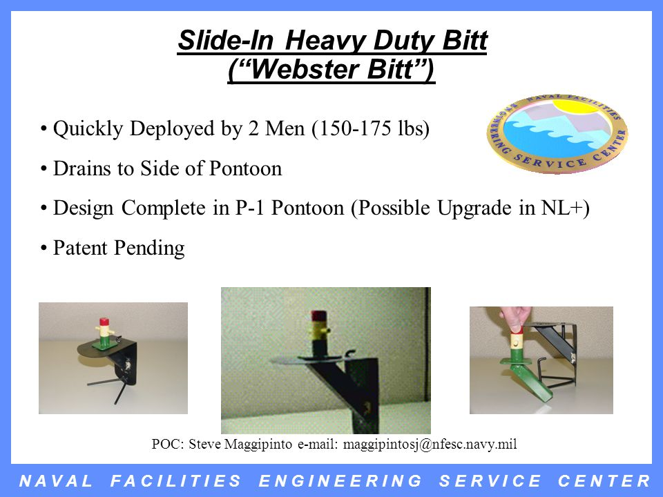 N A V A L F A C I L I T I E S E N G I N E E R I N G S E R V I C E C E N T E R Slide-In Heavy Duty Bitt ( Webster Bitt ) Quickly Deployed by 2 Men (150-175 lbs) Drains to Side of Pontoon Design Complete in P-1 Pontoon (Possible Upgrade in NL+) Patent Pending POC: Steve Maggipinto e-mail: maggipintosj@nfesc.navy.mil