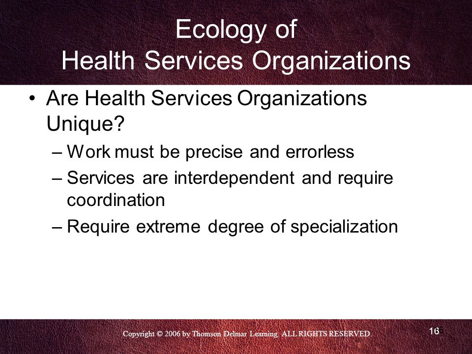 Copyright © 2006 by Thomson Delmar Learning. ALL RIGHTS RESERVED. 16 Ecology of Health Services Organizations Are Health Services Organizations Unique