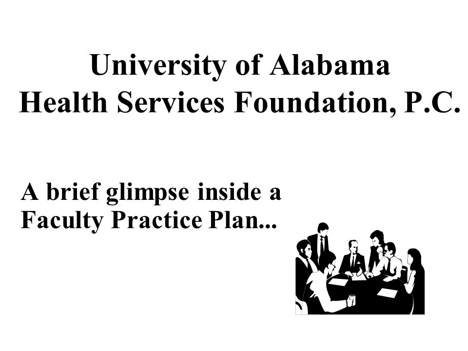 University of Alabama Health Services Foundation, P.C. A brief glimpse inside a Faculty Practice Plan...