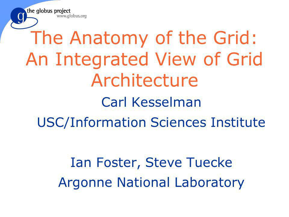The Anatomy of the Grid: An Integrated View of Grid Architecture Carl Kesselman USC/Information Sciences Institute Ian Foster, Steve Tuecke Argonne National Laboratory