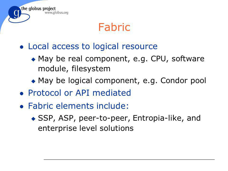 Fabric l Local access to logical resource u May be real component, e.g. CPU, software module, filesystem u May be logical component, e.g. Condor pool