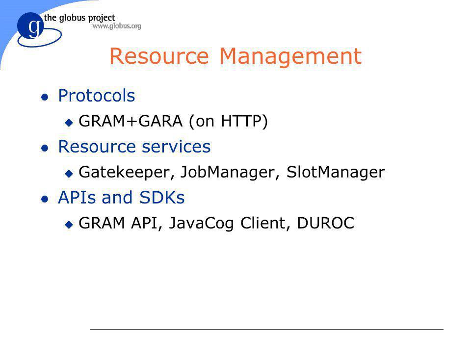 Resource Management l Protocols u GRAM+GARA (on HTTP) l Resource services u Gatekeeper, JobManager, SlotManager l APIs and SDKs u GRAM API, JavaCog Client, DUROC