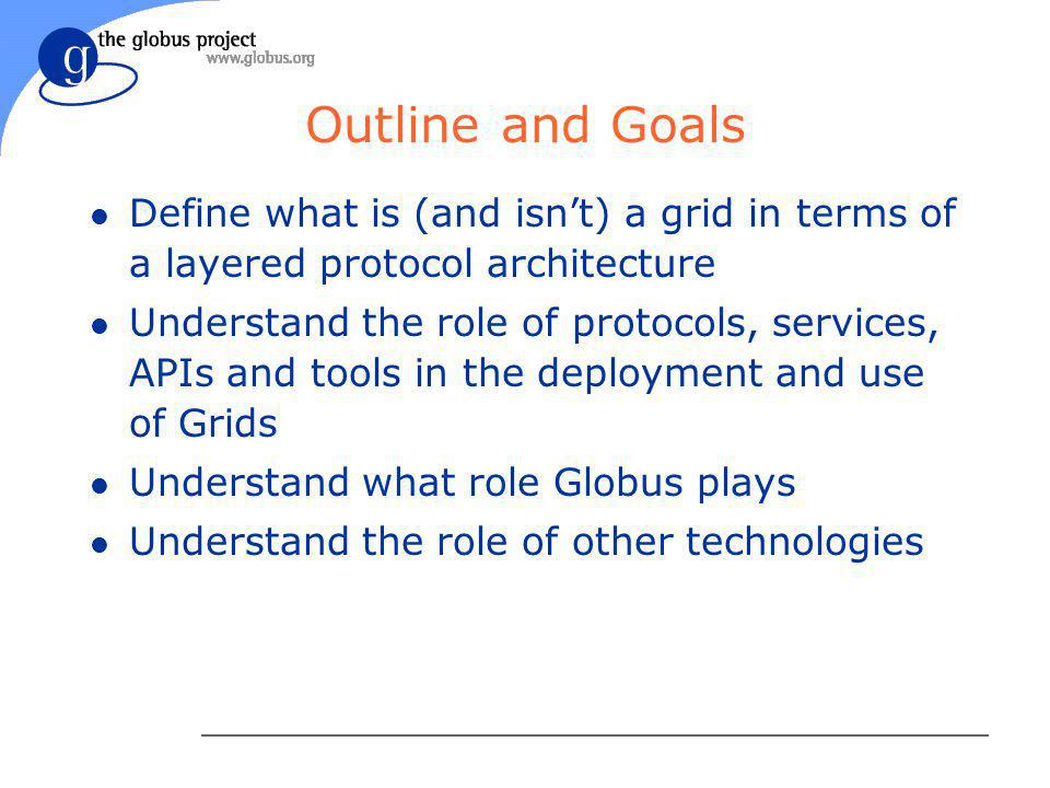 Outline and Goals l Define what is (and isn't) a grid in terms of a layered protocol architecture l Understand the role of protocols, services, APIs and tools in the deployment and use of Grids l Understand what role Globus plays l Understand the role of other technologies