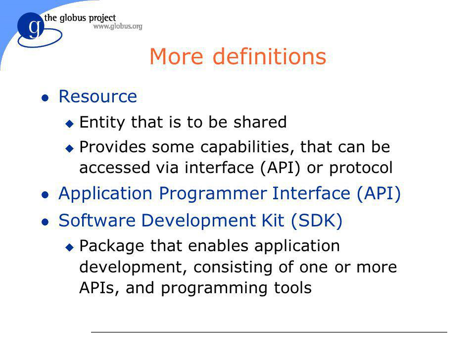 More definitions l Resource u Entity that is to be shared u Provides some capabilities, that can be accessed via interface (API) or protocol l Application Programmer Interface (API) l Software Development Kit (SDK) u Package that enables application development, consisting of one or more APIs, and programming tools