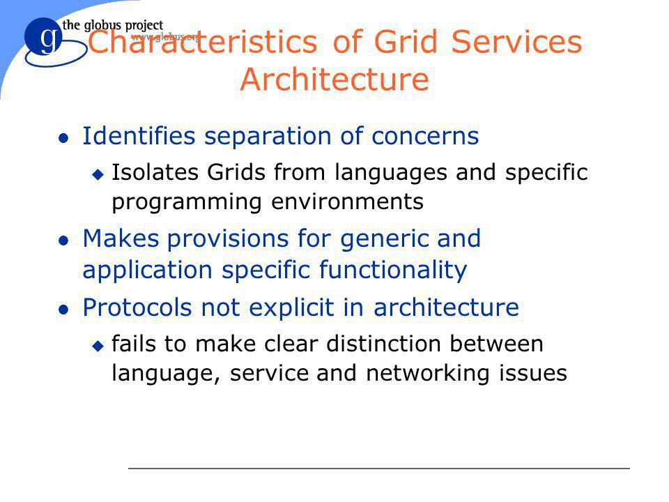Characteristics of Grid Services Architecture l Identifies separation of concerns u Isolates Grids from languages and specific programming environments l Makes provisions for generic and application specific functionality l Protocols not explicit in architecture u fails to make clear distinction between language, service and networking issues