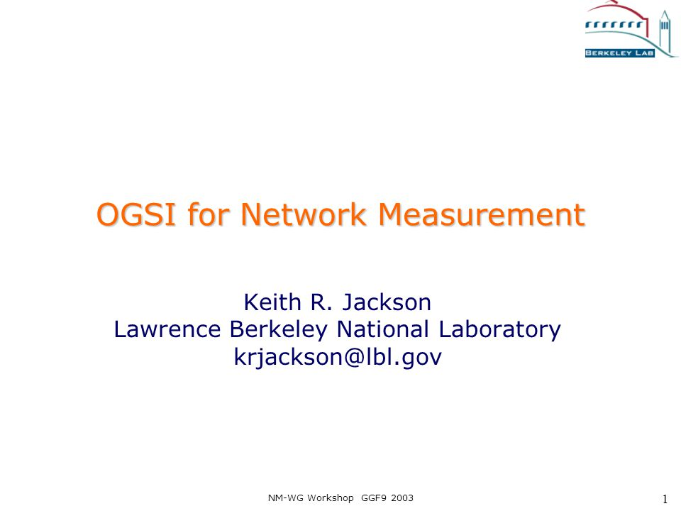 NM-WG Workshop GGF9 2003 1 OGSI for Network Measurement Keith R. Jackson Lawrence Berkeley National Laboratory krjackson@lbl.gov