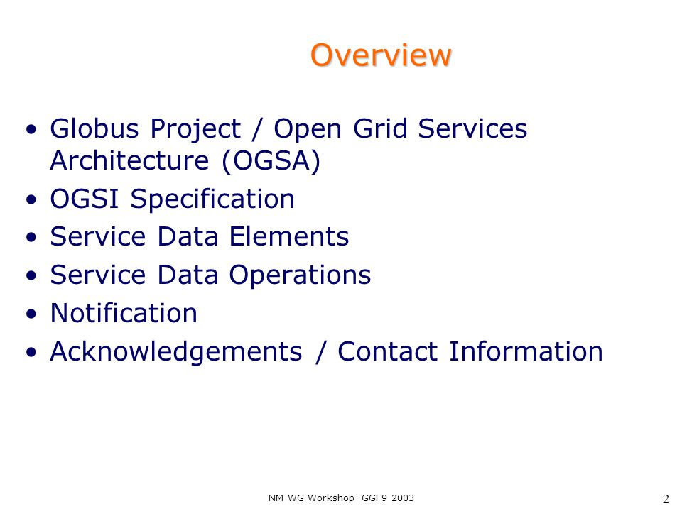 NM-WG Workshop GGF9 2003 3 Grid Evolution: Open Grid Services Architecture Refactor Globus protocol suite to enable common base and expose key capabilities Service orientation to virtualize resources and unify resources/services/information Embrace key Web services technologies for standard IDL, leverage commercial efforts Result: standard interfaces & behaviors for distributed system management: the Grid service Courtesy of the Globus Project™