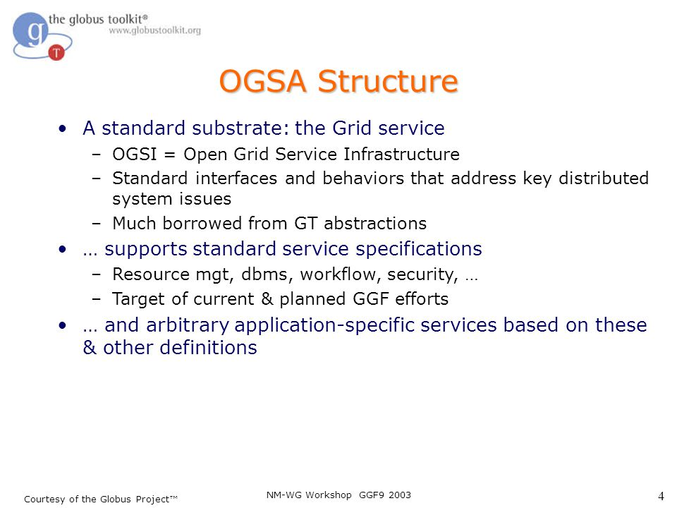 NM-WG Workshop GGF9 2003 4 Courtesy of the Globus Project™ OGSA Structure A standard substrate: the Grid service –OGSI = Open Grid Service Infrastruct
