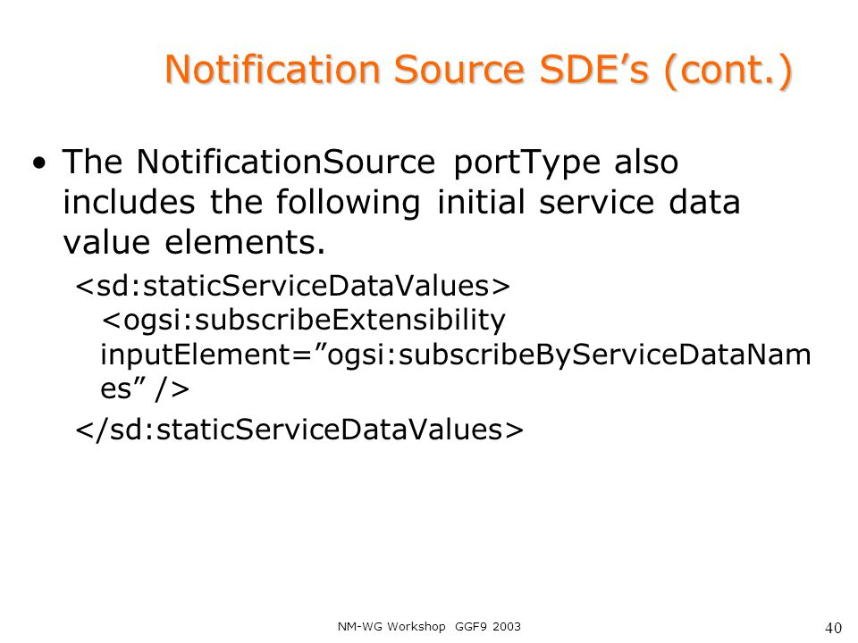 NM-WG Workshop GGF9 2003 40 Notification Source SDE's (cont.) The NotificationSource portType also includes the following initial service data value e