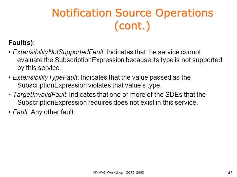 NM-WG Workshop GGF9 2003 43 Notification Source Operations (cont.) Fault(s): ExtensibilityNotSupportedFault: Indicates that the service cannot evaluat