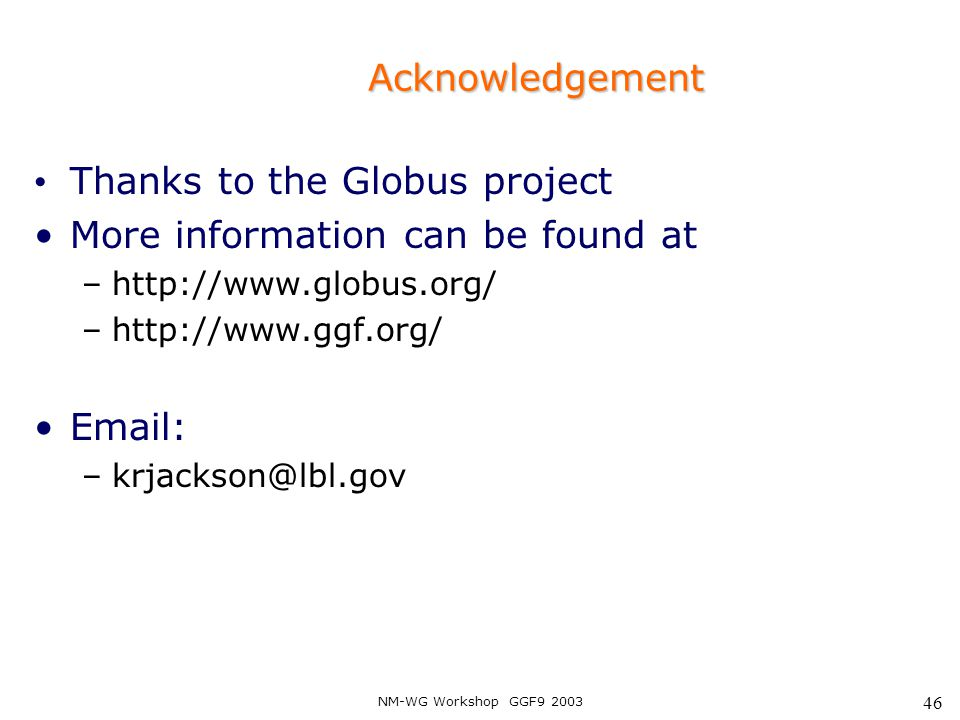 NM-WG Workshop GGF9 2003 46 Acknowledgement Thanks to the Globus project More information can be found at –http://www.globus.org/ –http://www.ggf.org/