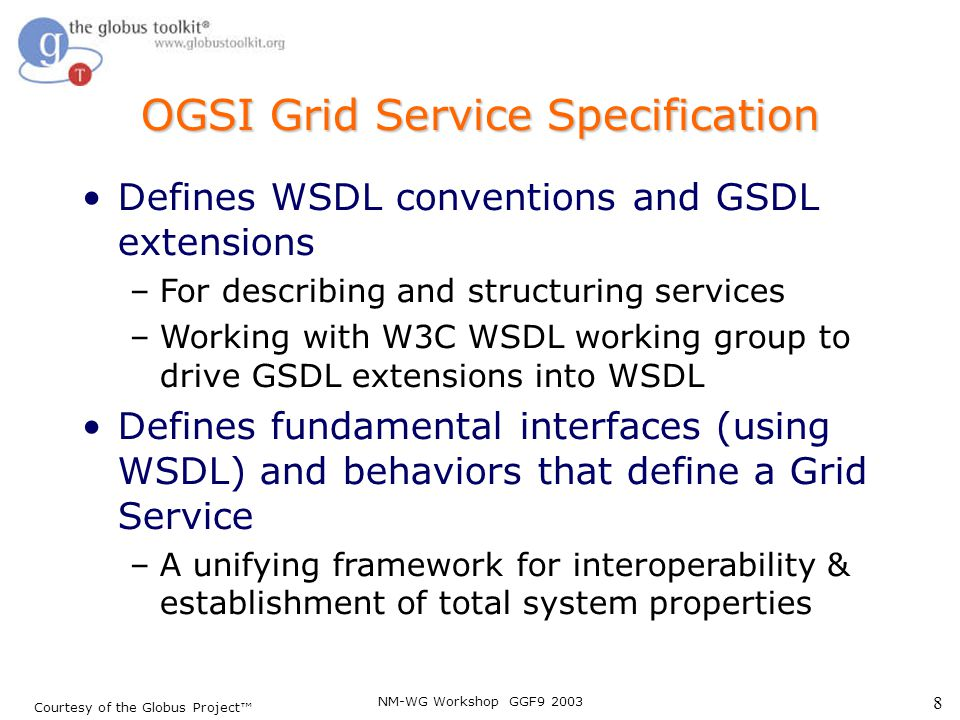NM-WG Workshop GGF9 2003 8 OGSI Grid Service Specification Defines WSDL conventions and GSDL extensions –For describing and structuring services –Work
