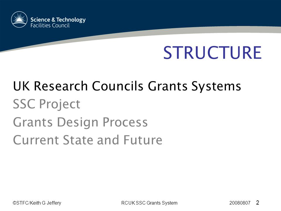©STFC/Keith G JefferyRCUK SSC Grants System 20080807 2 STRUCTURE UK Research Councils Grants Systems SSC Project Grants Design Process Current State and Future