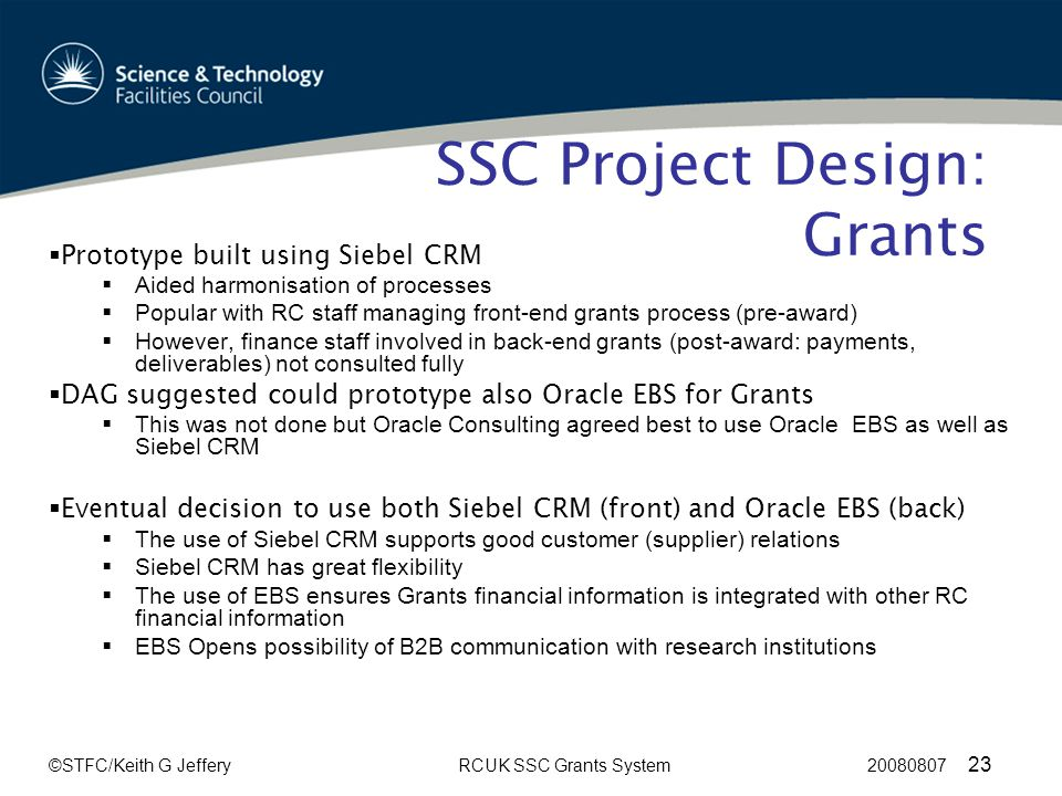 ©STFC/Keith G JefferyRCUK SSC Grants System 20080807 23 SSC Project Design: Grants  Prototype built using Siebel CRM  Aided harmonisation of processes  Popular with RC staff managing front-end grants process (pre-award)  However, finance staff involved in back-end grants (post-award: payments, deliverables) not consulted fully  DAG suggested could prototype also Oracle EBS for Grants  This was not done but Oracle Consulting agreed best to use Oracle EBS as well as Siebel CRM  Eventual decision to use both Siebel CRM (front) and Oracle EBS (back)  The use of Siebel CRM supports good customer (supplier) relations  Siebel CRM has great flexibility  The use of EBS ensures Grants financial information is integrated with other RC financial information  EBS Opens possibility of B2B communication with research institutions
