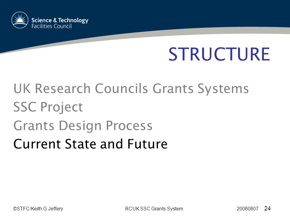 ©STFC/Keith G JefferyRCUK SSC Grants System 20080807 24 STRUCTURE UK Research Councils Grants Systems SSC Project Grants Design Process Current State and Future
