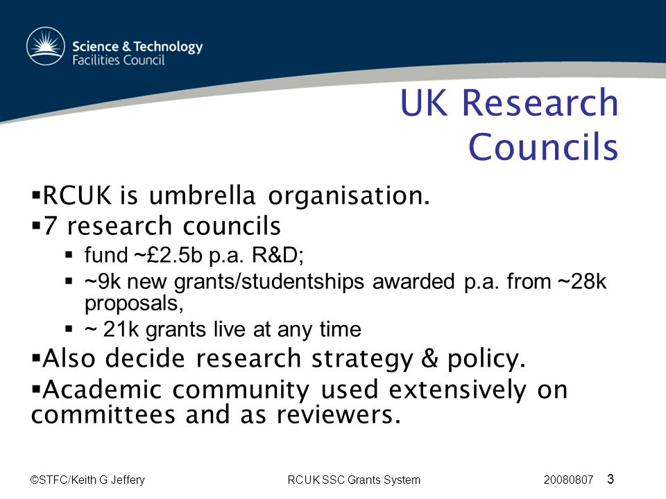 ©STFC/Keith G JefferyRCUK SSC Grants System 20080807 3 UK Research Councils  RCUK is umbrella organisation.