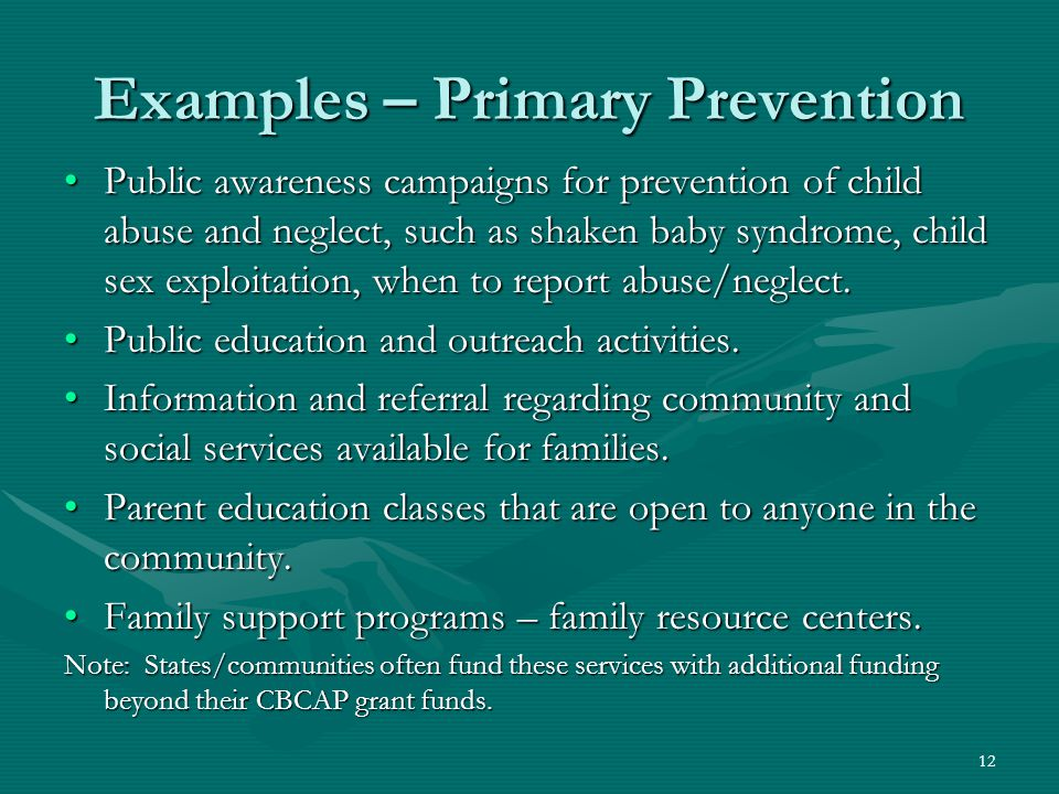 12 Examples – Primary Prevention Public awareness campaigns for prevention of child abuse and neglect, such as shaken baby syndrome, child sex exploitation, when to report abuse/neglect.Public awareness campaigns for prevention of child abuse and neglect, such as shaken baby syndrome, child sex exploitation, when to report abuse/neglect.