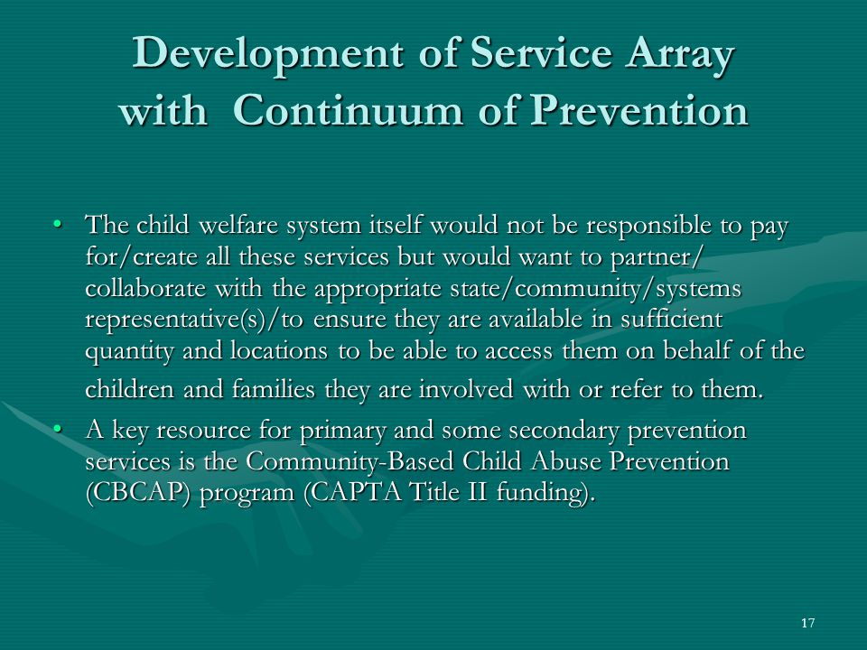 17 Development of Service Array with Continuum of Prevention The child welfare system itself would not be responsible to pay for/create all these services but would want to partner/ collaborate with the appropriate state/community/systems representative(s)/to ensure they are available in sufficient quantity and locations to be able to access them on behalf of the children and families they are involved with or refer to them.The child welfare system itself would not be responsible to pay for/create all these services but would want to partner/ collaborate with the appropriate state/community/systems representative(s)/to ensure they are available in sufficient quantity and locations to be able to access them on behalf of the children and families they are involved with or refer to them.
