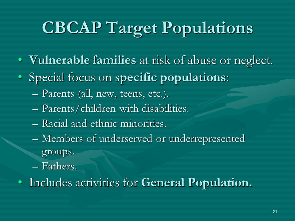 21 CBCAP Target Populations Vulnerable families at risk of abuse or neglect.Vulnerable families at risk of abuse or neglect.