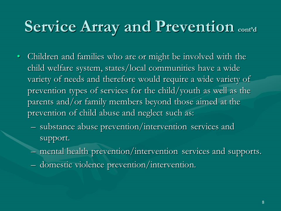 8 Service Array and Prevention cont'd Children and families who are or might be involved with the child welfare system, states/local communities have a wide variety of needs and therefore would require a wide variety of prevention types of services for the child/youth as well as the parents and/or family members beyond those aimed at the prevention of child abuse and neglect such as:Children and families who are or might be involved with the child welfare system, states/local communities have a wide variety of needs and therefore would require a wide variety of prevention types of services for the child/youth as well as the parents and/or family members beyond those aimed at the prevention of child abuse and neglect such as: –substance abuse prevention/intervention services and support.