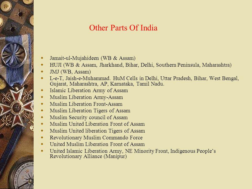 Other Parts Of India  Jamait-ul-Mujahideen (WB & Assam)  HUJI (WB & Assam, Jharkhand, Bihar, Delhi, Southern Peninsula, Maharashtra)  JMJ (WB, Assa