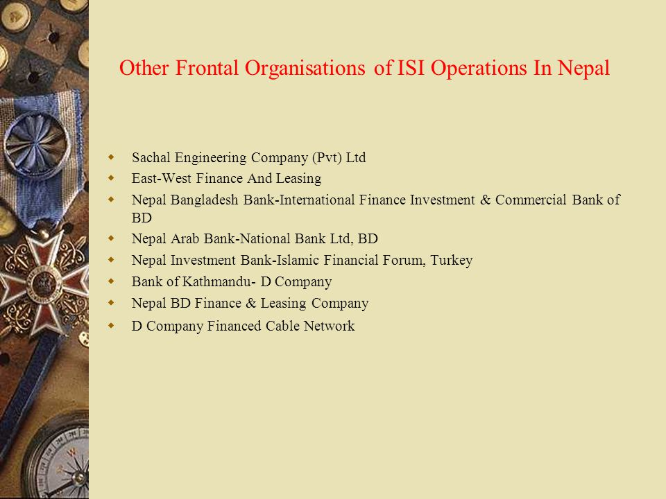 Other Frontal Organisations of ISI Operations In Nepal  Sachal Engineering Company (Pvt) Ltd  East-West Finance And Leasing  Nepal Bangladesh Bank-International Finance Investment & Commercial Bank of BD  Nepal Arab Bank-National Bank Ltd, BD  Nepal Investment Bank-Islamic Financial Forum, Turkey  Bank of Kathmandu- D Company  Nepal BD Finance & Leasing Company  D Company Financed Cable Network