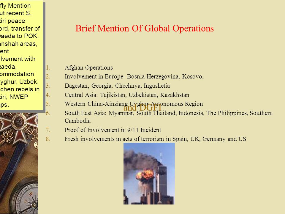 Brief Mention Of Global Operations 1.Afghan Operations 2.Involvement in Europe- Bosnia-Herzegovina, Kosovo, 3.Dagestan, Georgia, Chechnya, Ingushetia 4.Central Asia: Tajikistan, Uzbekistan, Kazakhstan 5.Western China-Xinziang Uyghur Autonomous Region 6.South East Asia: Myanmar, South Thailand, Indonesia, The Philippines, Southern Cambodia 7.Proof of Involvement in 9/11 Incident 8.Fresh involvements in acts of terrorism in Spain, UK, Germany and US and DGFI Briefly Mention about recent S.