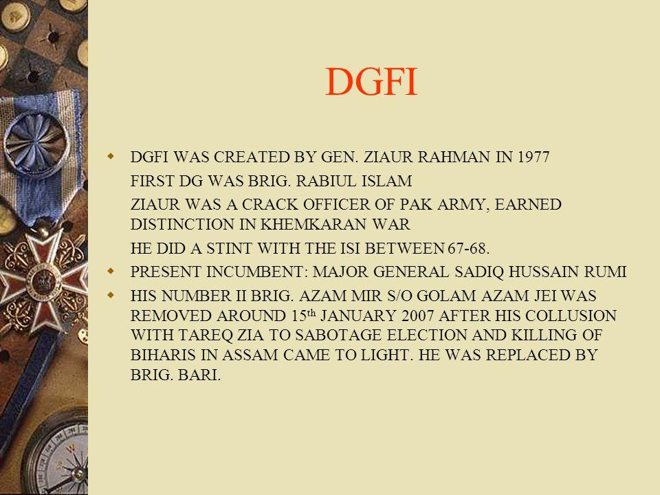 DGFI  DGFI WAS CREATED BY GEN. ZIAUR RAHMAN IN 1977 FIRST DG WAS BRIG. RABIUL ISLAM ZIAUR WAS A CRACK OFFICER OF PAK ARMY, EARNED DISTINCTION IN KHEM