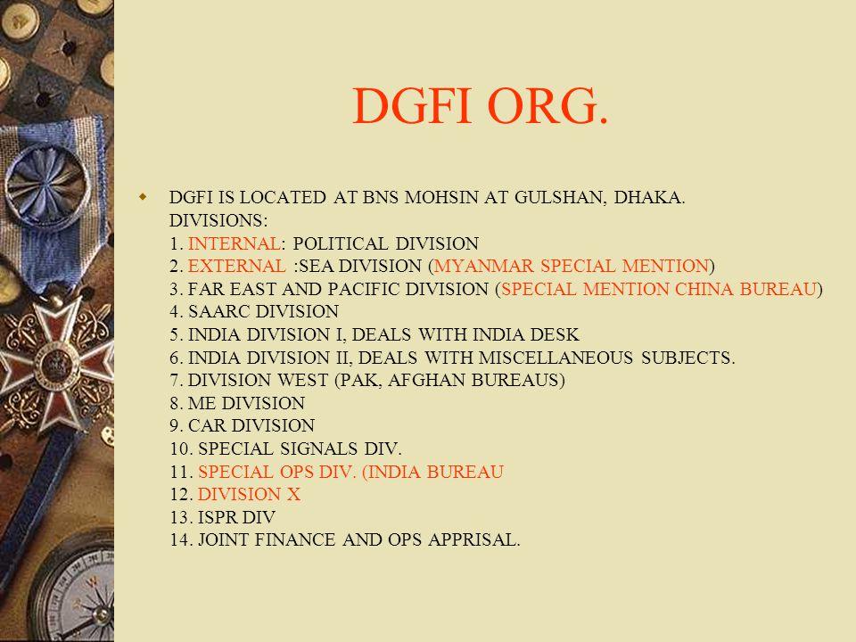 DGFI ORG.  DGFI IS LOCATED AT BNS MOHSIN AT GULSHAN, DHAKA. DIVISIONS: 1. INTERNAL: POLITICAL DIVISION 2. EXTERNAL :SEA DIVISION (MYANMAR SPECIAL MEN