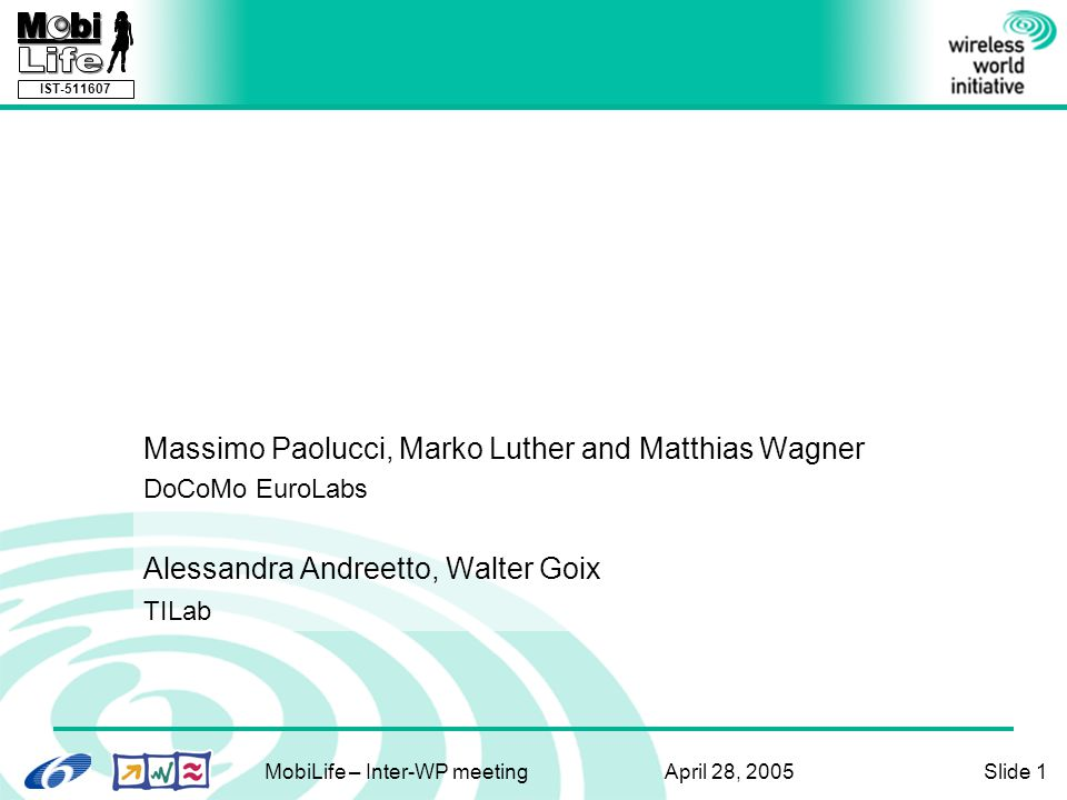 IST-511607 MobiLife – Inter-WP meeting April 28, 2005Slide 1 Representing Services for Mobile Computing using OWL and OWL-S An Initial Investigation Massimo Paolucci, Marko Luther and Matthias Wagner DoCoMo EuroLabs Alessandra Andreetto, Walter Goix TILab